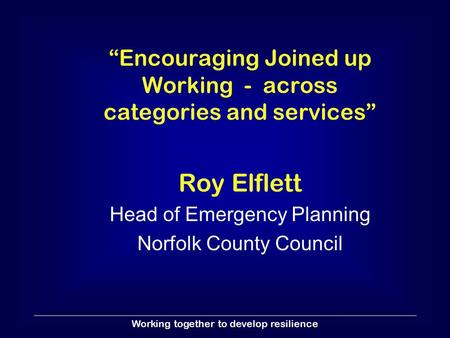 "Working together to develop resilience ""Encouraging Joined up Working - across categories and services"" Roy Elflett Head of Emergency Planning Norfolk."
