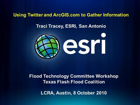 Using Twitter and ArcGIS.com to Gather Information Traci Tracey, ESRI, San Antonio Flood Technology Committee Workshop Texas Flash Flood Coalition LCRA,