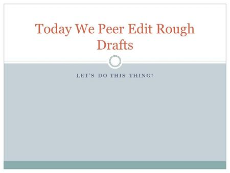 LET'S DO THIS THING! Today We Peer Edit Rough Drafts.