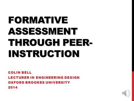 FORMATIVE ASSESSMENT THROUGH PEER- INSTRUCTION COLIN BELL LECTURER IN ENGINEERING DESIGN OXFORD BROOKES UNIVERSITY 2014.