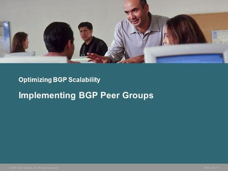 © 2005 Cisco Systems, Inc. All rights reserved. BGP v3.2—7-1 Optimizing BGP Scalability Implementing BGP Peer Groups.
