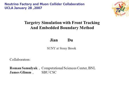 Targetry Simulation with Front Tracking And Embedded Boundary Method Jian Du SUNY at Stony Brook Neutrino Factory and Muon Collider Collaboration UCLA.