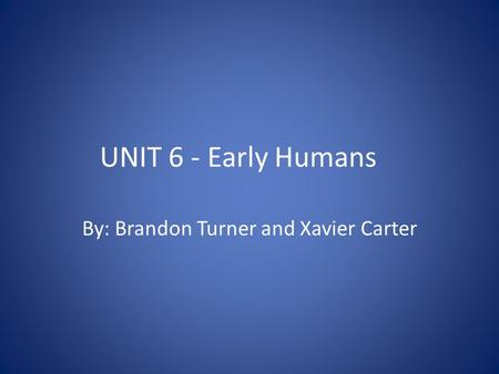 UNIT 6 - Early Humans By: Brandon Turner and Xavier Carter.