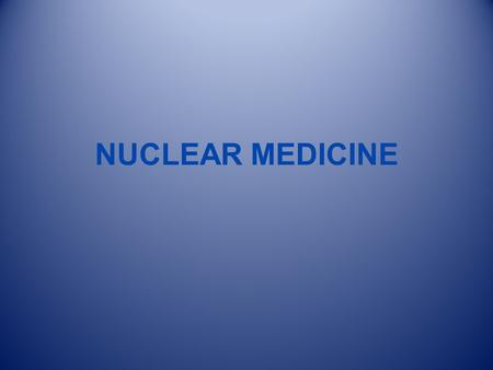 NUCLEAR MEDICINE.  High Energy Photon  Ionizing Radiation --Radiopharmaceutical  Exposes Detector  Projection Data  Dynamic / Physiologic Here we.
