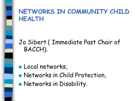 NETWORKS IN COMMUNITY CHILD HEALTH Jo Sibert ( Immediate Past Chair of BACCH). n Local networks, n Networks in Child Protection, n Networks in Disability.