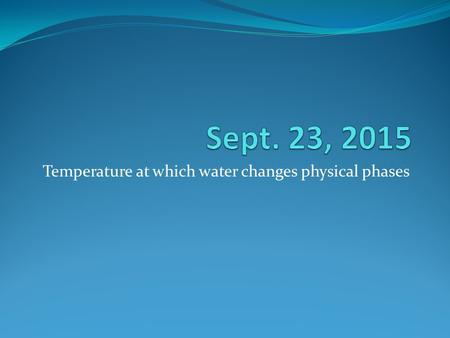 Temperature at which water changes physical phases.