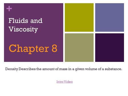 + Fluids and Viscosity Chapter 8 Density Describes the amount of mass in a given volume of a substance. Intro Video.