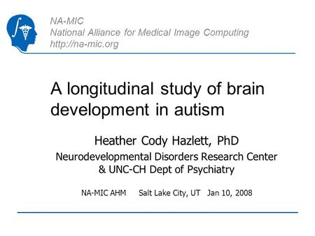 NA-MIC National Alliance for Medical Image Computing  A longitudinal study of brain development in autism Heather Cody Hazlett, PhD Neurodevelopmental.