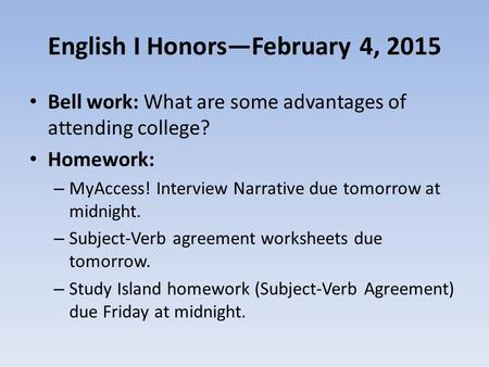 English I Honors—February 4, 2015 Bell work: What are some advantages of attending college? Homework: – MyAccess! Interview Narrative due tomorrow at midnight.