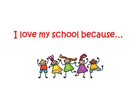I love my school because…. I love my school because the lessons are exceptional. -Summer I love my school because you can amazingly find so many friends.