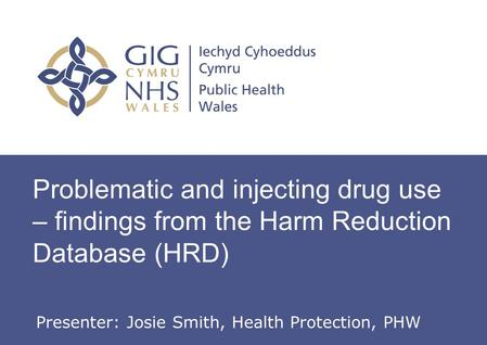 Problematic and injecting drug use – findings from the Harm Reduction Database (HRD) Presenter: Josie Smith, Health Protection, PHW.