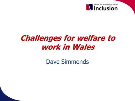 Challenges for welfare to work in Wales Dave Simmonds.