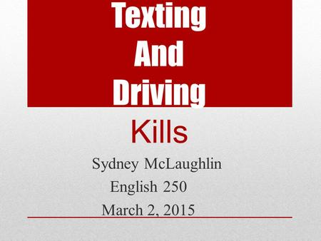 Texting And Driving Kills Sydney McLaughlin English 250 March 2, 2015.
