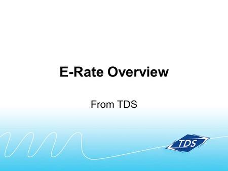 E-Rate Overview From TDS. What's included in this E-Rate overview: Quick summary Key steps in the process Timing Terms Contact information.