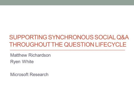 SUPPORTING SYNCHRONOUS SOCIAL Q&A THROUGHOUT THE QUESTION LIFECYCLE Matthew Richardson Ryen White Microsoft Research.