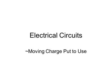 Electrical Circuits ~Moving Charge Put to Use The Circuit All circuits, no matter how simple or complex, have one thing in common, they form a complete.