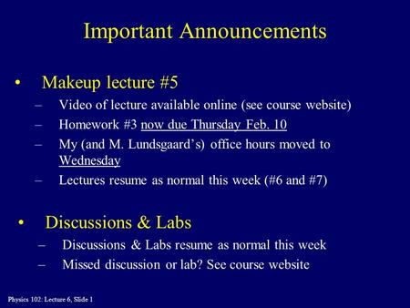 Physics 102: Lecture 6, Slide 1 Important Announcements Makeup lecture #5 –Video of lecture available online (see course website) –Homework #3 now due.