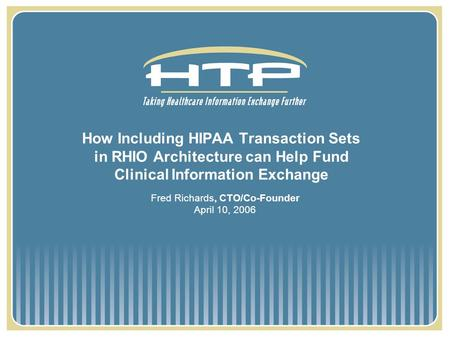 How Including HIPAA Transaction Sets in RHIO Architecture can Help Fund Clinical Information Exchange Fred Richards, CTO/Co-Founder April 10, 2006.