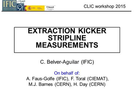 CLIC workshop 2015 EXTRACTION KICKER STRIPLINE MEASUREMENTS C. Belver-Aguilar (IFIC) On behalf of: A. Faus-Golfe (IFIC), F. Toral (CIEMAT), M.J. Barnes.