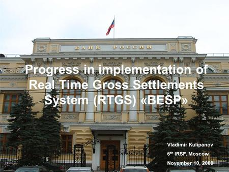 Progress in implementation of Real Time Gross Settlements System (RTGS) «BESP» Vladimir Kulipanov 6 th IRSF, Moscow November 10, 2009.