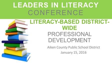 LITERACY-BASED DISTRICT- WIDE PROFESSIONAL DEVELOPMENT Aiken County Public School District January 15, 2016 LEADERS IN LITERACY CONFERENCE.