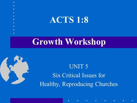 ACTS 1:8 Growth Workshop UNIT 5 Six Critical Issues for Healthy, Reproducing Churches.