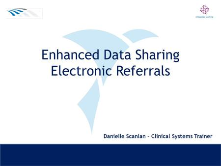 Enhanced Data Sharing Electronic Referrals Danielle Scanlan – Clinical Systems Trainer.