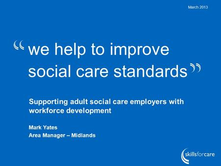 We help to improve social care standards March 2013 Supporting adult social care employers with workforce development Mark Yates Area Manager – Midlands.