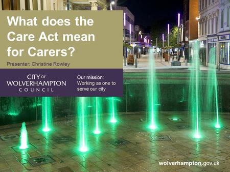 Wolverhampton.gov.uk Our mission: Working as one to serve our city What does the Care Act mean for Carers? Presenter: Christine Rowley.