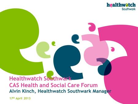 Healthwatch Southwark CAS Health and Social Care Forum Alvin Kinch, Healthwatch Southwark Manager 17 th April 2013.