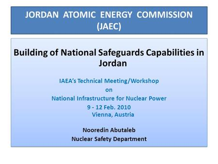 JORDAN ATOMIC ENERGY COMMISSION (JAEC) Building of National Safeguards Capabilities in Jordan IAEA's Technical Meeting/Workshop on National Infrastructure.
