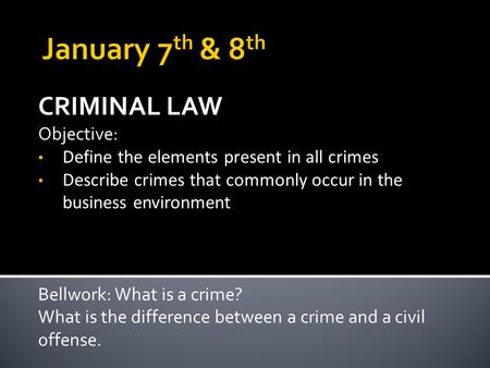 CRIMINAL LAW Objective: Define the elements present in all crimes Describe crimes that commonly occur in the business environment Bellwork: What is a crime?
