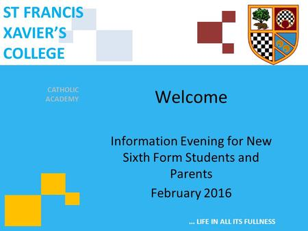 CATHOLIC ACADEMY ST FRANCIS XAVIER'S COLLEGE... LIFE IN ALL ITS FULLNESS Welcome Information Evening for New Sixth Form Students and Parents February 2016.