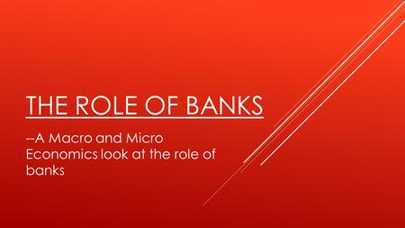 THE ROLE OF BANKS --A Macro and Micro Economics look at the role of banks.