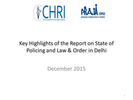 Key Highlights of the Report on State of Policing and Law & Order in Delhi December 2015 1.