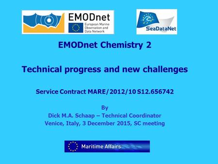 EMODnet Chemistry 2 Technical progress and new challenges Service Contract MARE/2012/10 S12.656742 By Dick M.A. Schaap – Technical Coordinator Venice,