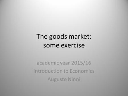 The goods market: some exercise academic year 2015/16 Introduction to Economics Augusto Ninni 1.