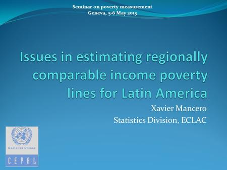 Xavier Mancero Statistics Division, ECLAC Seminar on poverty measurement Geneva, 5-6 May 2015.