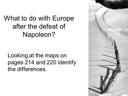 What to do with Europe after the defeat of Napoleon? Looking at the maps on pages 214 and 220 identify the differences.