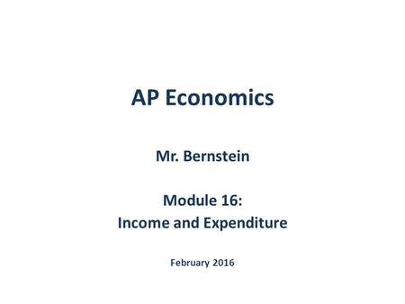 AP Economics Mr. Bernstein Module 16: Income and Expenditure February 2016.