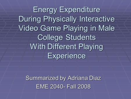 Summarized by Adriana Diaz EME 2040- Fall 2008 Energy Expenditure During Physically Interactive Video Game Playing in Male College Students With Different.