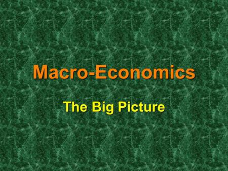 Macro-Economics The Big Picture. Macroeconomics is the study of the large economy as a whole. It is the study of the big picture. Macroeconomics is the.