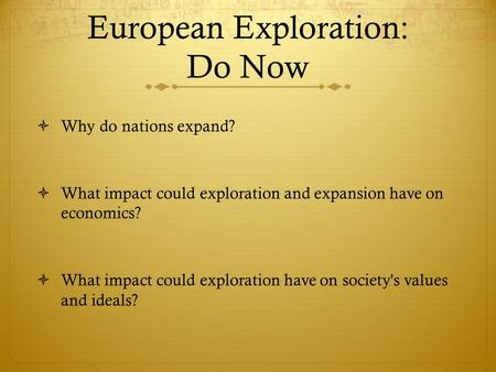 European Exploration: Do Now  Why do nations expand?  What impact could exploration and expansion have on economics?  What impact could exploration.