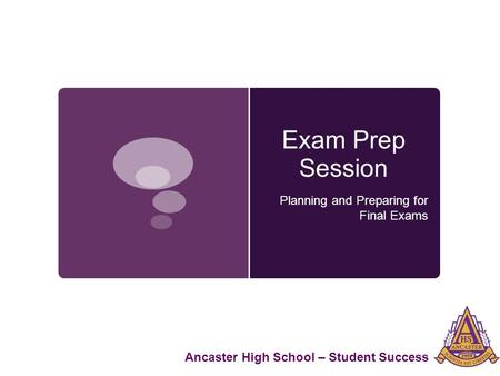 Exam Prep Session Planning and Preparing for Final Exams Ancaster High School – Student Success.