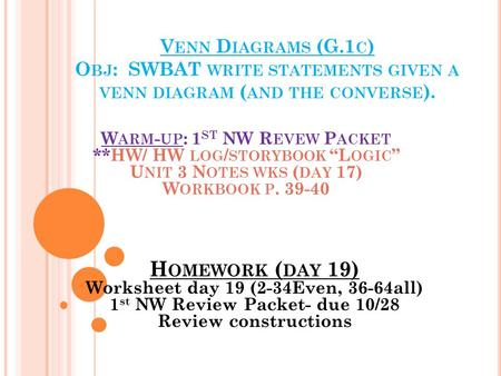 V ENN D IAGRAMS (G.1 C ) O BJ : SWBAT WRITE STATEMENTS GIVEN A VENN DIAGRAM ( AND THE CONVERSE ). H OMEWORK ( DAY 19) Worksheet day 19 (2-34Even, 36-64all)