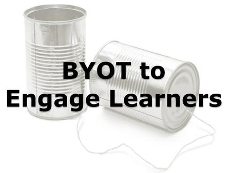 BYOT to Engage Learners. What is BYOT? Bring Your Own Technology to facilitate teaching and learning. Bring Your Own Technology to facilitate teaching.
