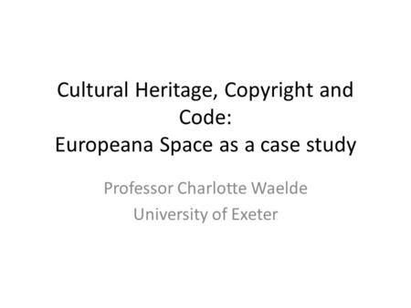 Cultural Heritage, Copyright and Code: Europeana Space as a case study Professor Charlotte Waelde University of Exeter.