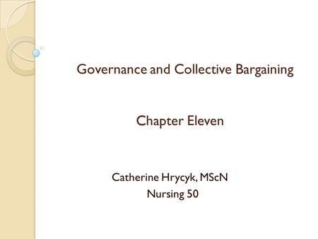 C Governance and Collective Bargaining Chapter Eleven Catherine Hrycyk, MScN Nursing 50.