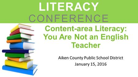 Content-area Literacy: You Are Not an English Teacher Aiken County Public School District January 15, 2016 LEADERS IN LITERACY CONFERENCE.