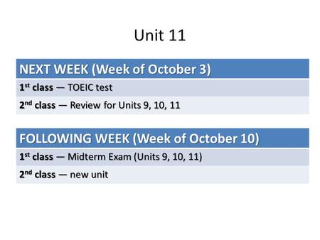 Unit 11 NEXT WEEK (Week of October 3) 1 st class — TOEIC test 2 nd class — Review for Units 9, 10, 11 FOLLOWING WEEK (Week of October 10) 1 st class —